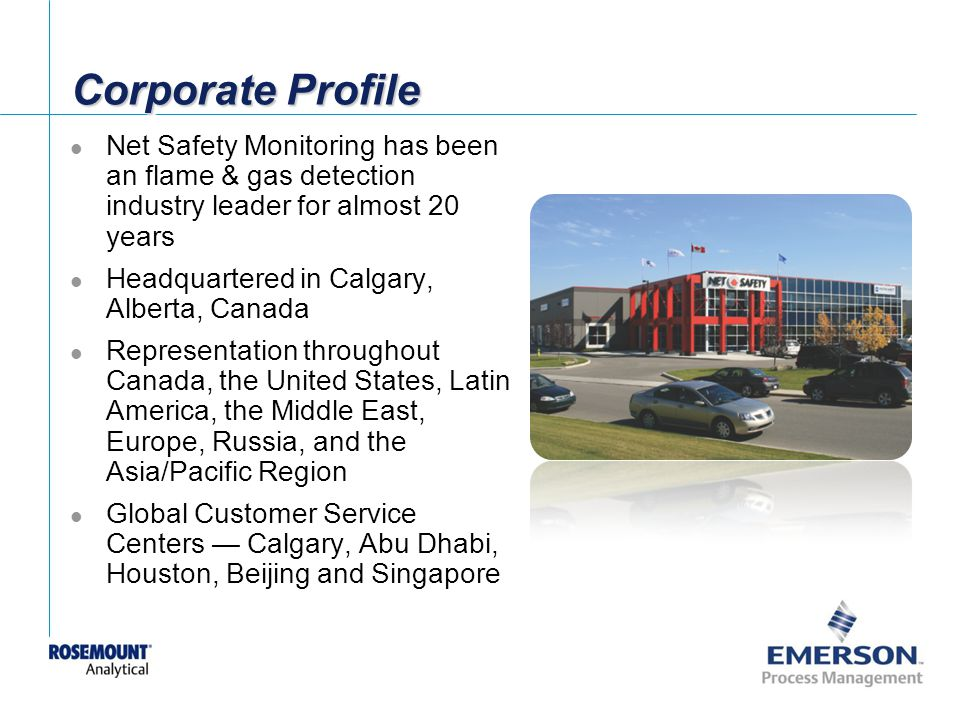 [File Name or Event] Emerson Confidential 27-Jun-01, Slide 48 Corporate Profile Net Safety Monitoring has been an flame & gas detection industry leader for almost 20 years Headquartered in Calgary, Alberta, Canada Representation throughout Canada, the United States, Latin America, the Middle East, Europe, Russia, and the Asia/Pacific Region Global Customer Service Centers Calgary, Abu Dhabi, Houston, Beijing and Singapore