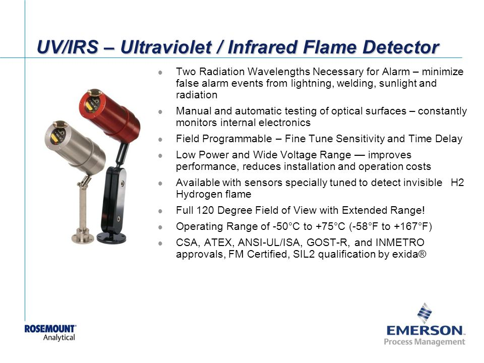 [File Name or Event] Emerson Confidential 27-Jun-01, Slide 56 UV/IRS – Ultraviolet / Infrared Flame Detector Two Radiation Wavelengths Necessary for Alarm – minimize false alarm events from lightning, welding, sunlight and radiation Manual and automatic testing of optical surfaces – constantly monitors internal electronics Field Programmable – Fine Tune Sensitivity and Time Delay Low Power and Wide Voltage Range improves performance, reduces installation and operation costs Available with sensors specially tuned to detect invisible H2 Hydrogen flame Full 120 Degree Field of View with Extended Range.