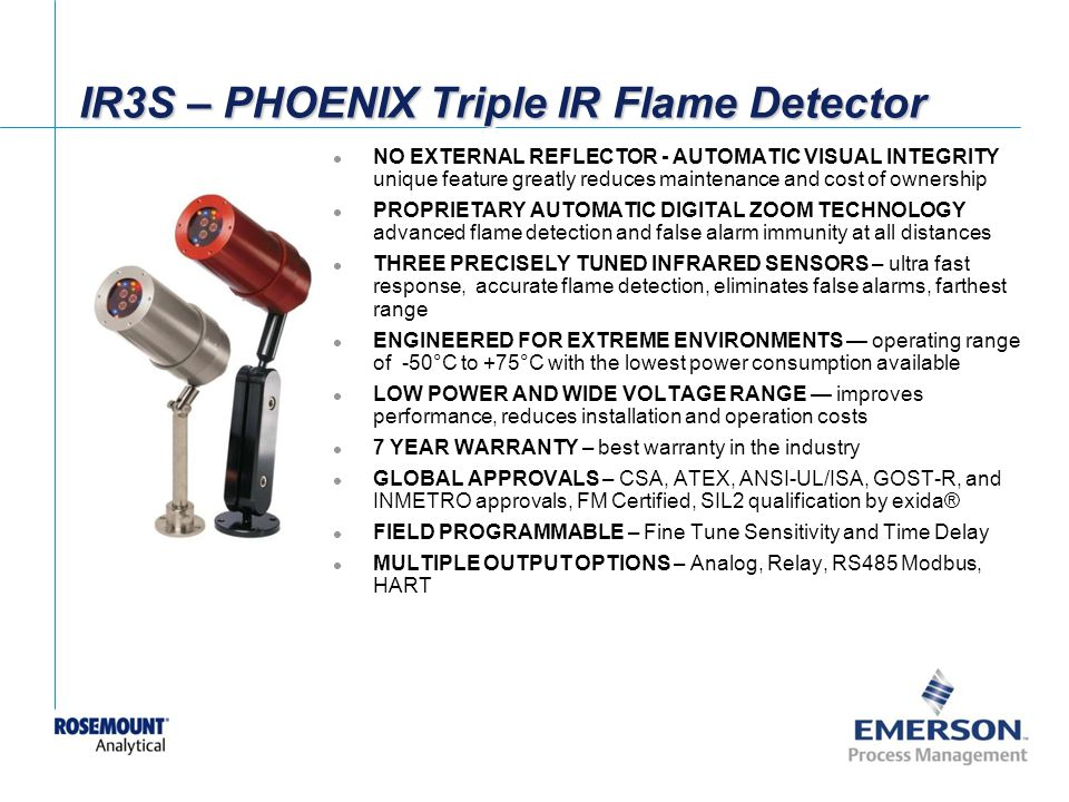 [File Name or Event] Emerson Confidential 27-Jun-01, Slide 57 IR3S – PHOENIX Triple IR Flame Detector NO EXTERNAL REFLECTOR - AUTOMATIC VISUAL INTEGRITY unique feature greatly reduces maintenance and cost of ownership PROPRIETARY AUTOMATIC DIGITAL ZOOM TECHNOLOGY advanced flame detection and false alarm immunity at all distances THREE PRECISELY TUNED INFRARED SENSORS – ultra fast response, accurate flame detection, eliminates false alarms, farthest range ENGINEERED FOR EXTREME ENVIRONMENTS operating range of -50°C to +75°C with the lowest power consumption available LOW POWER AND WIDE VOLTAGE RANGE improves performance, reduces installation and operation costs 7 YEAR WARRANTY – best warranty in the industry GLOBAL APPROVALS – CSA, ATEX, ANSI-UL/ISA, GOST-R, and INMETRO approvals, FM Certified, SIL2 qualification by exida® FIELD PROGRAMMABLE – Fine Tune Sensitivity and Time Delay MULTIPLE OUTPUT OPTIONS – Analog, Relay, RS485 Modbus, HART