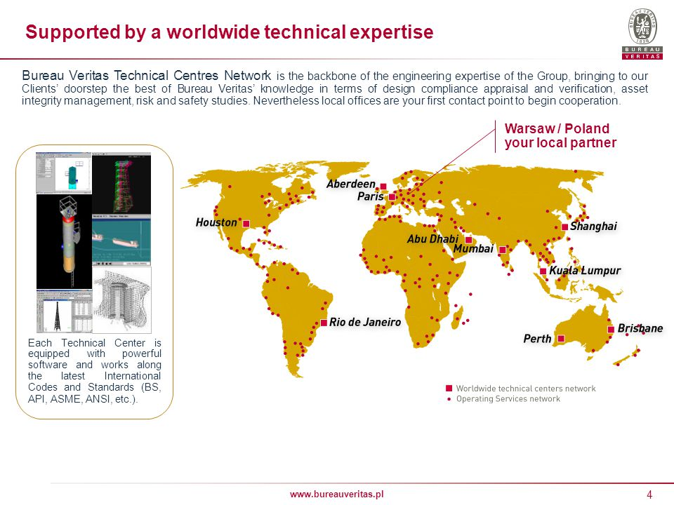 4 www.bureauveritas.pl Bureau Veritas Technical Centres Network is the backbone of the engineering expertise of the Group, bringing to our Clients doorstep the best of Bureau Veritas knowledge in terms of design compliance appraisal and verification, asset integrity management, risk and safety studies.