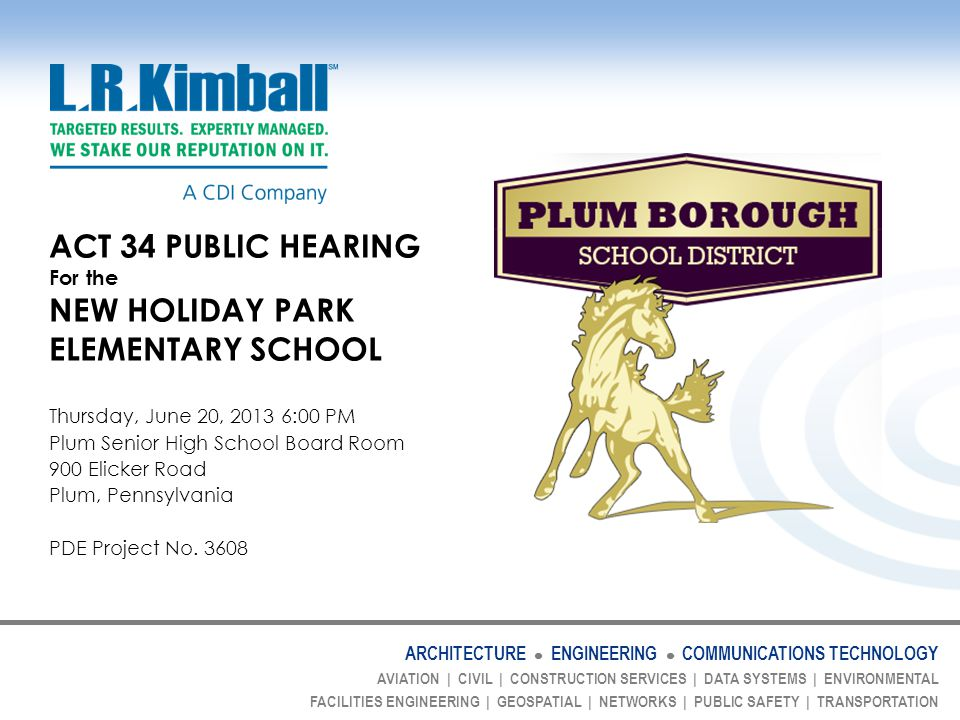 ARCHITECTURE ENGINEERING COMMUNICATIONS TECHNOLOGY AVIATION | CIVIL | CONSTRUCTION SERVICES | DATA SYSTEMS | ENVIRONMENTAL FACILITIES ENGINEERING | GEOSPATIAL | NETWORKS | PUBLIC SAFETY | TRANSPORTATION ACT 34 PUBLIC HEARING For the NEW HOLIDAY PARK ELEMENTARY SCHOOL Thursday, June 20, 2013 6:00 PM Plum Senior High School Board Room 900 Elicker Road Plum, Pennsylvania PDE Project No.