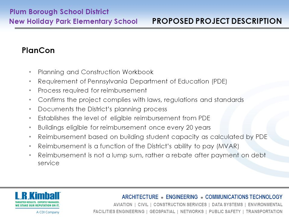 ARCHITECTURE ENGINEERING COMMUNICATIONS TECHNOLOGY AVIATION | CIVIL | CONSTRUCTION SERVICES | DATA SYSTEMS | ENVIRONMENTAL FACILITIES ENGINEERING | GEOSPATIAL | NETWORKS | PUBLIC SAFETY | TRANSPORTATION PlanCon Planning and Construction Workbook Requirement of Pennsylvania Department of Education (PDE) Process required for reimbursement Confirms the project complies with laws, regulations and standards Documents the Districts planning process Establishes the level of eligible reimbursement from PDE Buildings eligible for reimbursement once every 20 years Reimbursement based on building student capacity as calculated by PDE Reimbursement is a function of the Districts ability to pay (MVAR) Reimbursement is not a lump sum, rather a rebate after payment on debt service Plum Borough School District New Holiday Park Elementary School PROPOSED PROJECT DESCRIPTION
