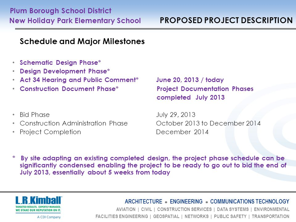 ARCHITECTURE ENGINEERING COMMUNICATIONS TECHNOLOGY AVIATION | CIVIL | CONSTRUCTION SERVICES | DATA SYSTEMS | ENVIRONMENTAL FACILITIES ENGINEERING | GEOSPATIAL | NETWORKS | PUBLIC SAFETY | TRANSPORTATION Schedule and Major Milestones Schematic Design Phase* Design Development Phase* Act 34 Hearing and Public Comment* June 20, 2013 / today Construction Document Phase* Project Documentation Phases completed July 2013 Bid Phase July 29, 2013 Construction Administration Phase October 2013 to December 2014 Project Completion December 2014 * By site adapting an existing completed design, the project phase schedule can be significantly condensed enabling the project to be ready to go out to bid the end of July 2013, essentially about 5 weeks from today Plum Borough School District New Holiday Park Elementary School PROPOSED PROJECT DESCRIPTION