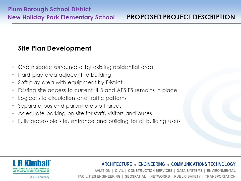 ARCHITECTURE ENGINEERING COMMUNICATIONS TECHNOLOGY AVIATION | CIVIL | CONSTRUCTION SERVICES | DATA SYSTEMS | ENVIRONMENTAL FACILITIES ENGINEERING | GEOSPATIAL | NETWORKS | PUBLIC SAFETY | TRANSPORTATION Site Plan Development Green space surrounded by existing residential area Hard play area adjacent to building Soft play area with equipment by District Existing site access to current JHS and AES ES remains in place Logical site circulation and traffic patterns Separate bus and parent drop-off areas Adequate parking on site for staff, visitors and buses Fully accessible site, entrance and building for all building users Plum Borough School District New Holiday Park Elementary School PROPOSED PROJECT DESCRIPTION