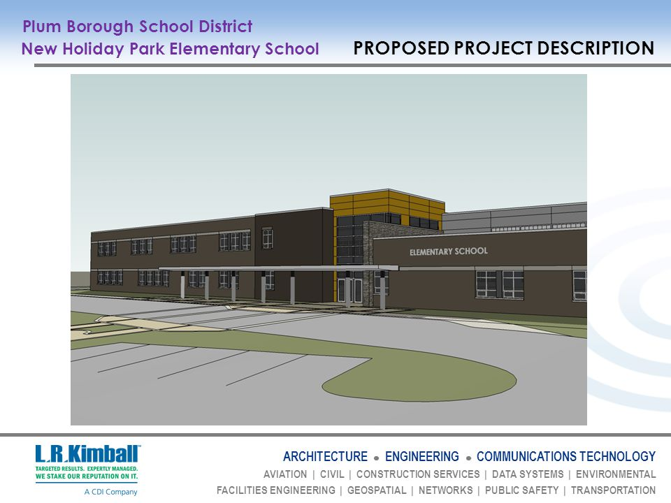ARCHITECTURE ENGINEERING COMMUNICATIONS TECHNOLOGY AVIATION | CIVIL | CONSTRUCTION SERVICES | DATA SYSTEMS | ENVIRONMENTAL FACILITIES ENGINEERING | GEOSPATIAL | NETWORKS | PUBLIC SAFETY | TRANSPORTATION Plum Borough School District New Holiday Park Elementary School PROPOSED PROJECT DESCRIPTION