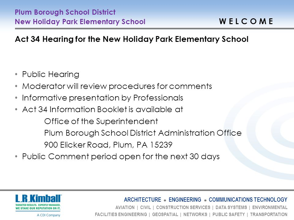 ARCHITECTURE ENGINEERING COMMUNICATIONS TECHNOLOGY AVIATION   CIVIL   CONSTRUCTION SERVICES   DATA SYSTEMS   ENVIRONMENTAL FACILITIES ENGINEERING   GEOSPATIAL   NETWORKS   PUBLIC SAFETY   TRANSPORTATION Plum Borough School District New Holiday Park Elementary School P R E S E N T E R S Dr.