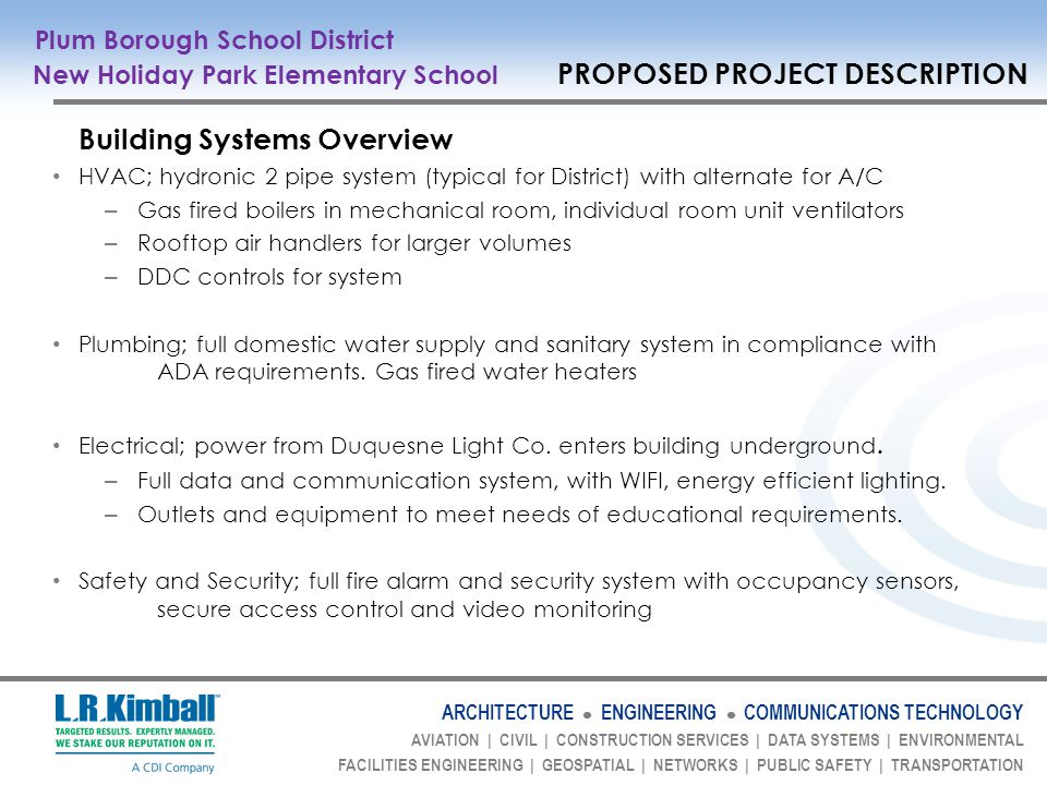 ARCHITECTURE ENGINEERING COMMUNICATIONS TECHNOLOGY AVIATION | CIVIL | CONSTRUCTION SERVICES | DATA SYSTEMS | ENVIRONMENTAL FACILITIES ENGINEERING | GEOSPATIAL | NETWORKS | PUBLIC SAFETY | TRANSPORTATION Building Systems Overview HVAC; hydronic 2 pipe system (typical for District) with alternate for A/C – Gas fired boilers in mechanical room, individual room unit ventilators – Rooftop air handlers for larger volumes – DDC controls for system Plumbing; full domestic water supply and sanitary system in compliance with ADA requirements.