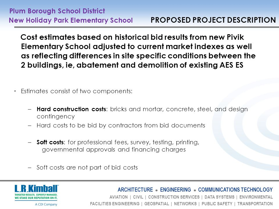 ARCHITECTURE ENGINEERING COMMUNICATIONS TECHNOLOGY AVIATION | CIVIL | CONSTRUCTION SERVICES | DATA SYSTEMS | ENVIRONMENTAL FACILITIES ENGINEERING | GEOSPATIAL | NETWORKS | PUBLIC SAFETY | TRANSPORTATION Cost estimates based on historical bid results from new Pivik Elementary School adjusted to current market indexes as well as reflecting differences in site specific conditions between the 2 buildings, ie, abatement and demolition of existing AES ES Estimates consist of two components: – Hard construction costs : bricks and mortar, concrete, steel, and design contingency – Hard costs to be bid by contractors from bid documents – Soft costs : for professional fees, survey, testing, printing, governmental approvals and financing charges – Soft costs are not part of bid costs Plum Borough School District New Holiday Park Elementary School PROPOSED PROJECT DESCRIPTION