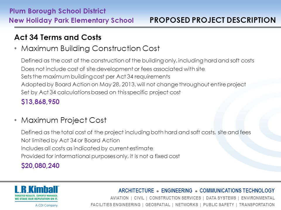 ARCHITECTURE ENGINEERING COMMUNICATIONS TECHNOLOGY AVIATION | CIVIL | CONSTRUCTION SERVICES | DATA SYSTEMS | ENVIRONMENTAL FACILITIES ENGINEERING | GEOSPATIAL | NETWORKS | PUBLIC SAFETY | TRANSPORTATION Act 34 Terms and Costs Maximum Building Construction Cost Defined as the cost of the construction of the building only, including hard and soft costs Does not include cost of site development or fees associated with site Sets the maximum building cost per Act 34 requirements Adopted by Board Action on May 28, 2013, will not change throughout entire project Set by Act 34 calculations based on this specific project cost $13,868,950 Maximum Project Cost Defined as the total cost of the project including both hard and soft costs, site and fees Not limited by Act 34 or Board Action Includes all costs as indicated by current estimate Provided for informational purposes only, it is not a fixed cost $20,080,240 Plum Borough School District New Holiday Park Elementary School PROPOSED PROJECT DESCRIPTION