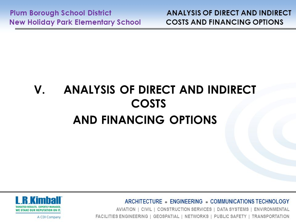 ARCHITECTURE ENGINEERING COMMUNICATIONS TECHNOLOGY AVIATION | CIVIL | CONSTRUCTION SERVICES | DATA SYSTEMS | ENVIRONMENTAL FACILITIES ENGINEERING | GEOSPATIAL | NETWORKS | PUBLIC SAFETY | TRANSPORTATION Plum Borough School District ANALYSIS OF DIRECT AND INDIRECT New Holiday Park Elementary School COSTS AND FINANCING OPTIONS V.ANALYSIS OF DIRECT AND INDIRECT COSTS AND FINANCING OPTIONS