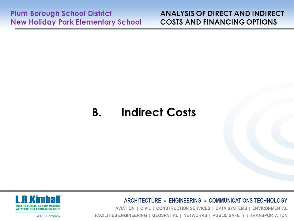 ARCHITECTURE ENGINEERING COMMUNICATIONS TECHNOLOGY AVIATION | CIVIL | CONSTRUCTION SERVICES | DATA SYSTEMS | ENVIRONMENTAL FACILITIES ENGINEERING | GEOSPATIAL | NETWORKS | PUBLIC SAFETY | TRANSPORTATION B.Indirect Costs Plum Borough School District ANALYSIS OF DIRECT AND INDIRECT New Holiday Park Elementary School COSTS AND FINANCING OPTIONS