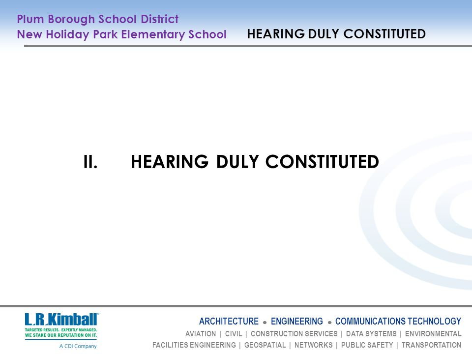 ARCHITECTURE ENGINEERING COMMUNICATIONS TECHNOLOGY AVIATION | CIVIL | CONSTRUCTION SERVICES | DATA SYSTEMS | ENVIRONMENTAL FACILITIES ENGINEERING | GEOSPATIAL | NETWORKS | PUBLIC SAFETY | TRANSPORTATION Plum Borough School District New Holiday Park Elementary School HEARING DULY CONSTITUTED II.HEARING DULY CONSTITUTED