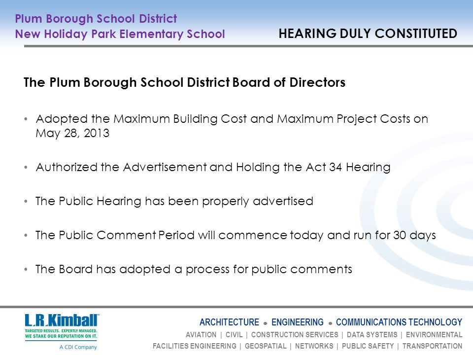 ARCHITECTURE ENGINEERING COMMUNICATIONS TECHNOLOGY AVIATION | CIVIL | CONSTRUCTION SERVICES | DATA SYSTEMS | ENVIRONMENTAL FACILITIES ENGINEERING | GEOSPATIAL | NETWORKS | PUBLIC SAFETY | TRANSPORTATION The Plum Borough School District Board of Directors Adopted the Maximum Building Cost and Maximum Project Costs on May 28, 2013 Authorized the Advertisement and Holding the Act 34 Hearing The Public Hearing has been properly advertised The Public Comment Period will commence today and run for 30 days The Board has adopted a process for public comments Plum Borough School District New Holiday Park Elementary School HEARING DULY CONSTITUTED