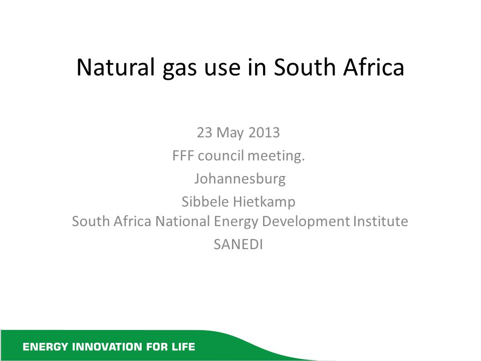 Natural gas use in South Africa 23 May 2013 FFF council meeting. Johannesburg Sibbele Hietkamp South Africa National Energy Development Institute SANE