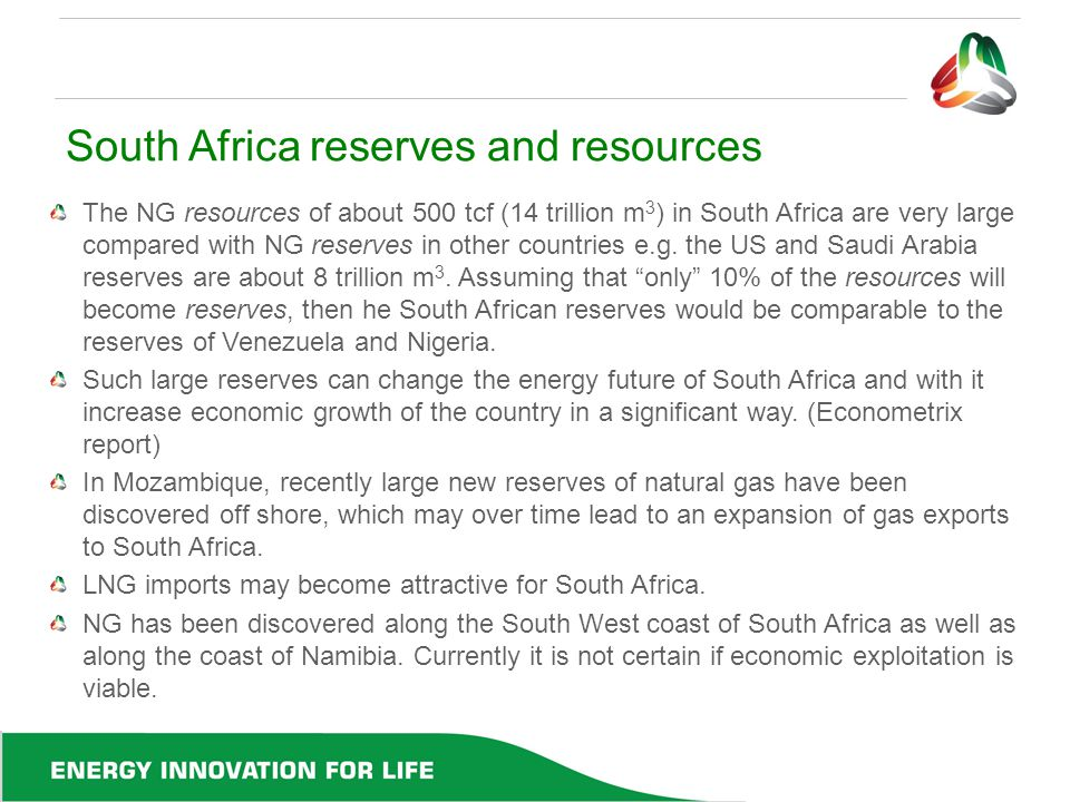South Africa reserves and resources The NG resources of about 500 tcf (14 trillion m 3 ) in South Africa are very large compared with NG reserves in o