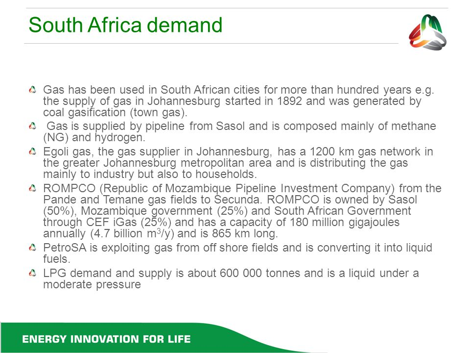 South Africa demand Gas has been used in South African cities for more than hundred years e.g. the supply of gas in Johannesburg started in 1892 and w