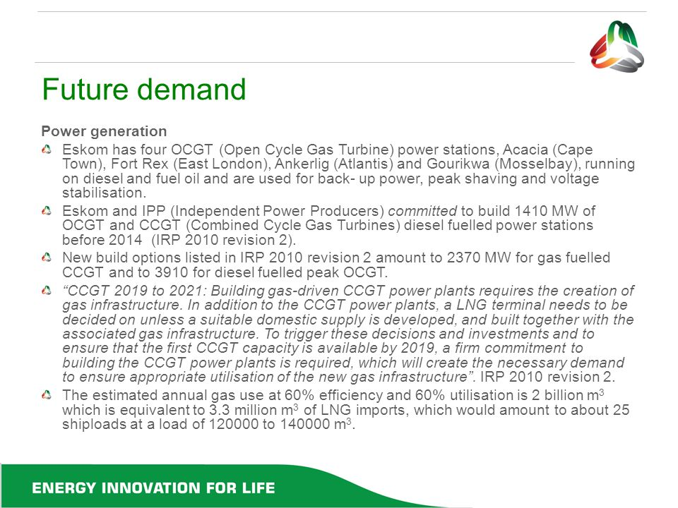 Future demand Power generation Eskom has four OCGT (Open Cycle Gas Turbine) power stations, Acacia (Cape Town), Fort Rex (East London), Ankerlig (Atla