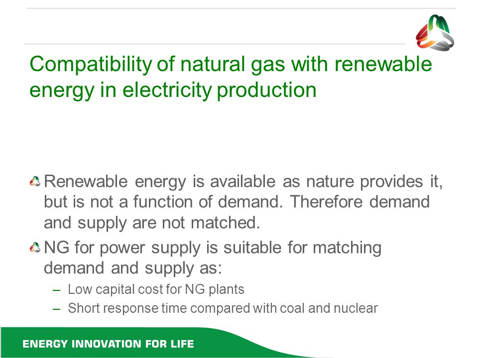 Compatibility of natural gas with renewable energy in electricity production Renewable energy is available as nature provides it, but is not a functio