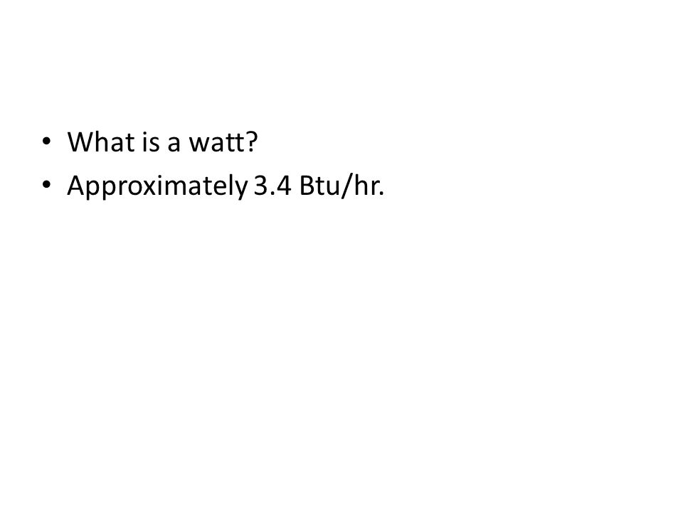 What is a watt? Approximately 3.4 Btu/hr.