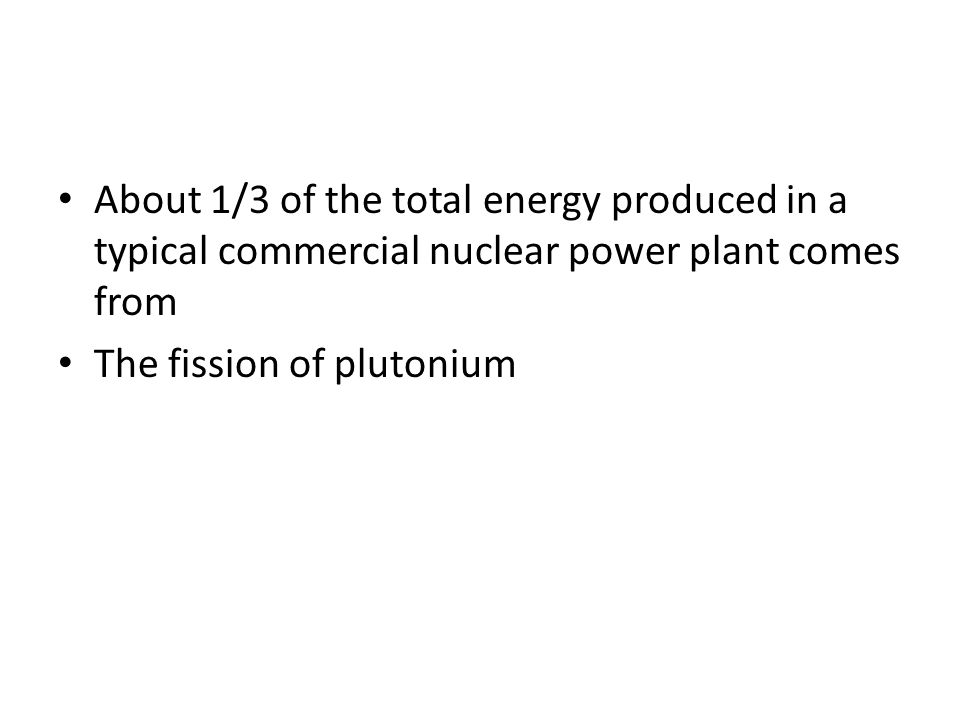 About 1/3 of the total energy produced in a typical commercial nuclear power plant comes from The fission of plutonium