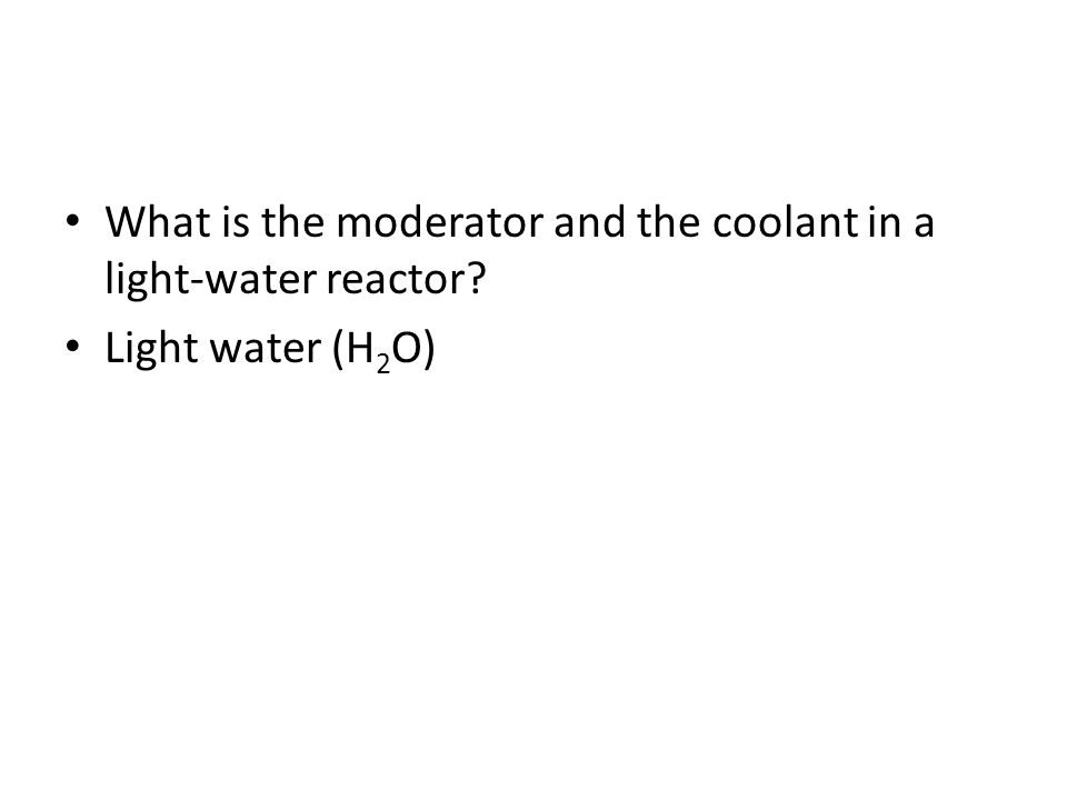 What is the moderator and the coolant in a light-water reactor? Light water (H 2 O)