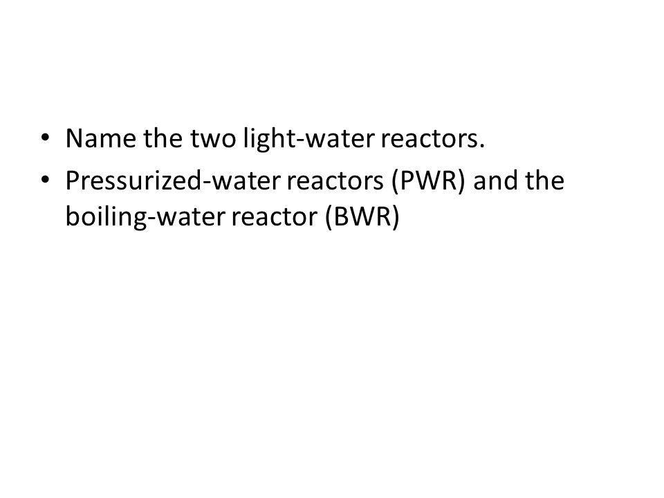 Name the two light-water reactors. Pressurized-water reactors (PWR) and the boiling-water reactor (BWR)