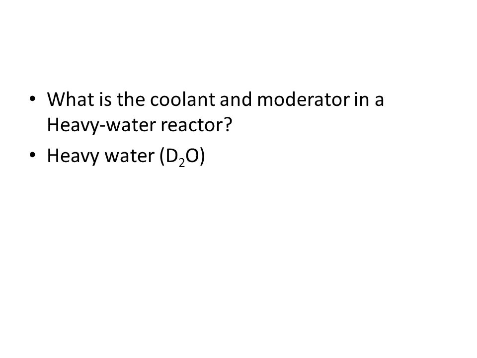 What is the coolant and moderator in a Heavy-water reactor? Heavy water (D 2 O)
