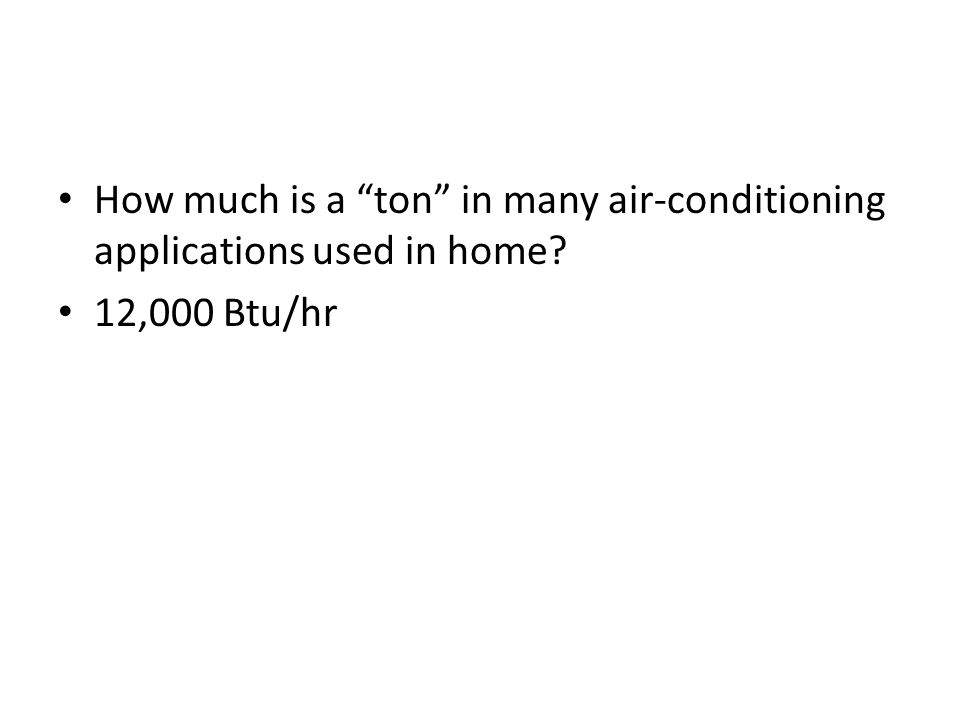 How much is a ton in many air-conditioning applications used in home? 12,000 Btu/hr
