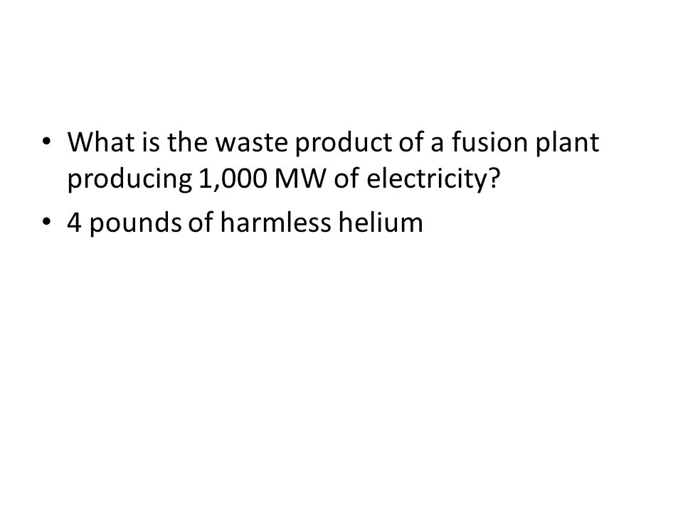 What is the waste product of a fusion plant producing 1,000 MW of electricity? 4 pounds of harmless helium