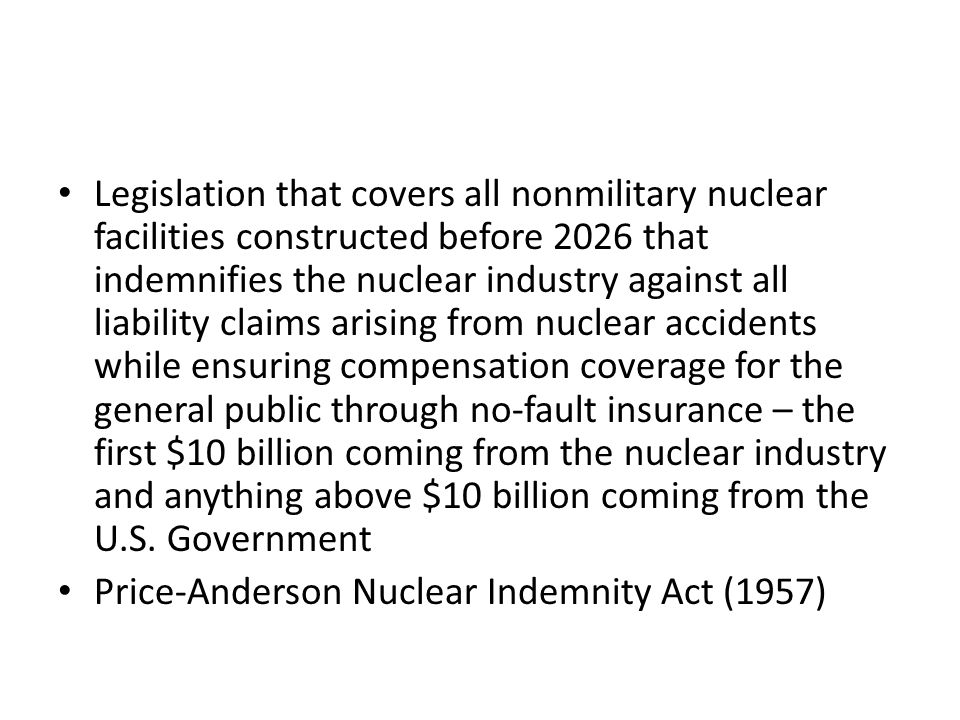 Legislation that covers all nonmilitary nuclear facilities constructed before 2026 that indemnifies the nuclear industry against all liability claims arising from nuclear accidents while ensuring compensation coverage for the general public through no-fault insurance – the first $10 billion coming from the nuclear industry and anything above $10 billion coming from the U.S.
