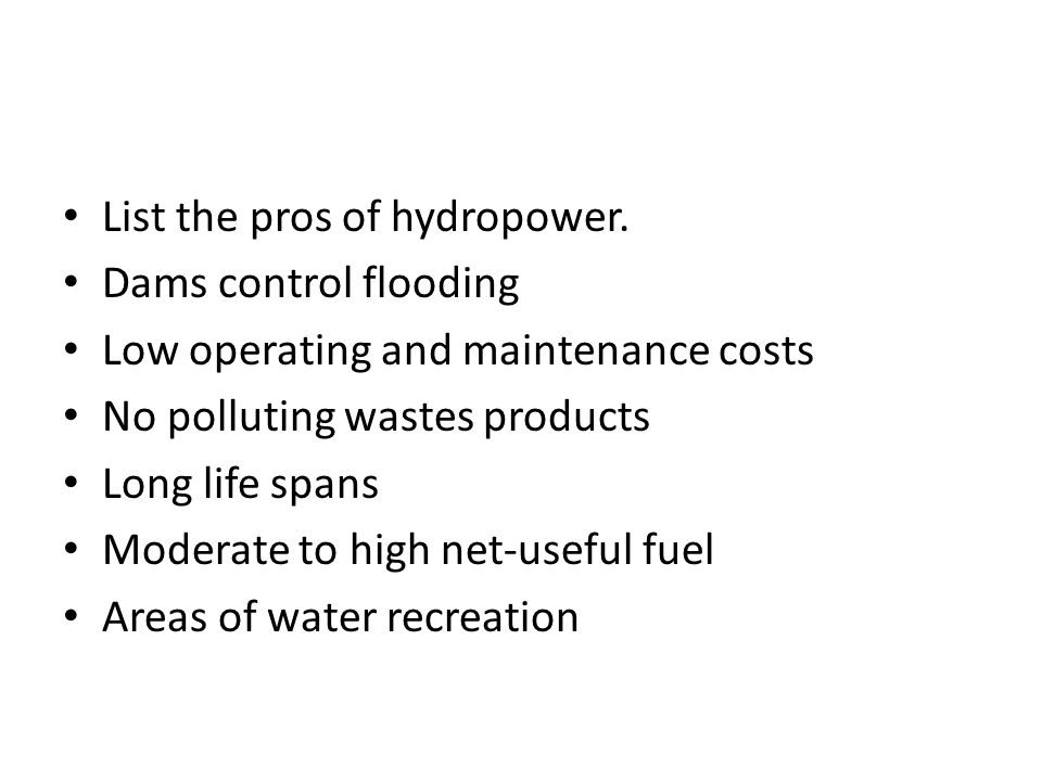 List the pros of hydropower. Dams control flooding Low operating and maintenance costs No polluting wastes products Long life spans Moderate to high n