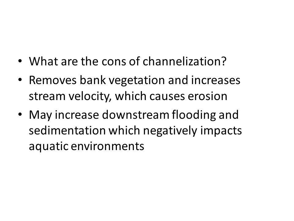 What are the cons of channelization? Removes bank vegetation and increases stream velocity, which causes erosion May increase downstream flooding and