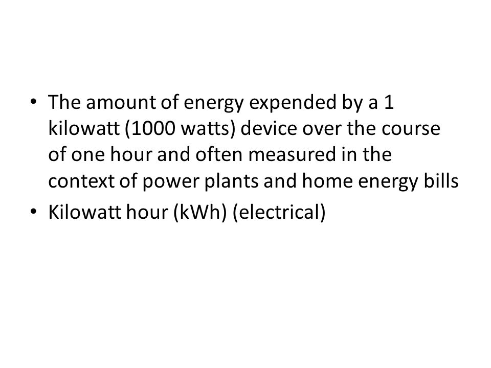 The amount of energy expended by a 1 kilowatt (1000 watts) device over the course of one hour and often measured in the context of power plants and home energy bills Kilowatt hour (kWh) (electrical)