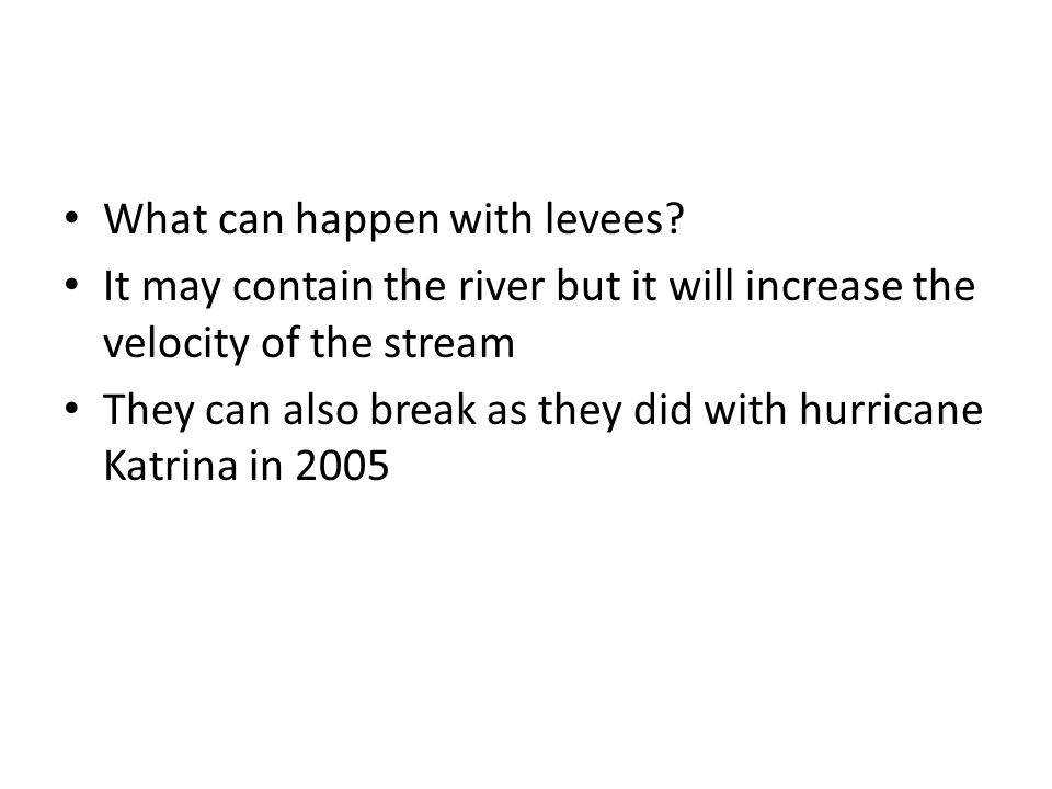 What can happen with levees? It may contain the river but it will increase the velocity of the stream They can also break as they did with hurricane K