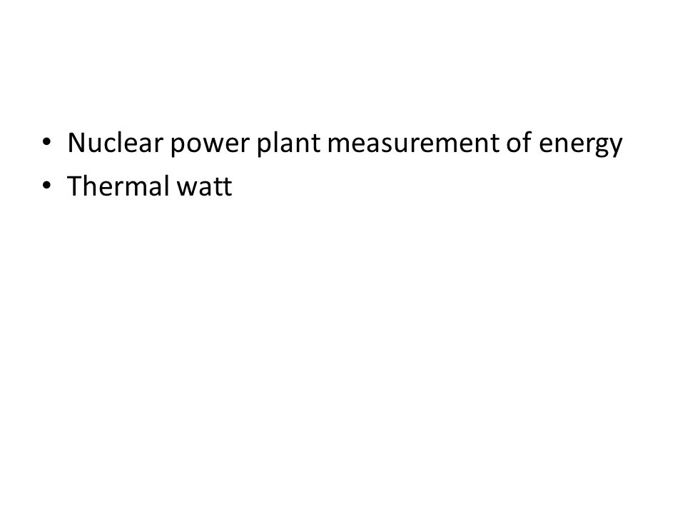Nuclear power plant measurement of energy Thermal watt