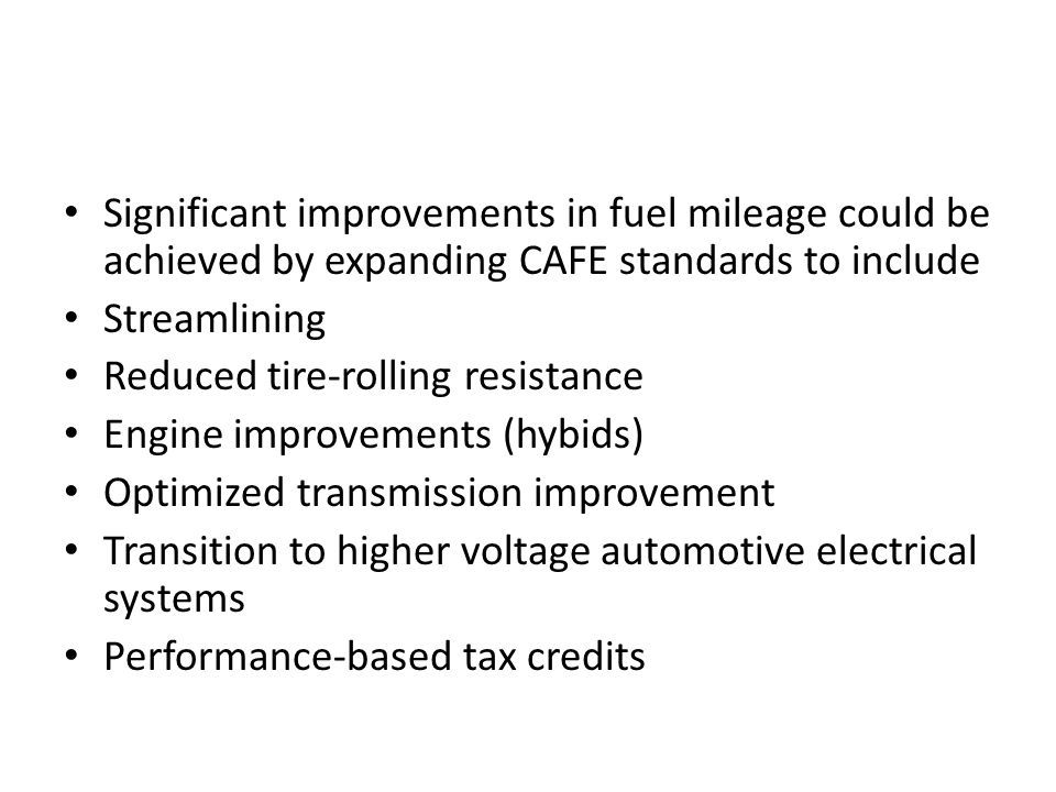 Significant improvements in fuel mileage could be achieved by expanding CAFE standards to include Streamlining Reduced tire-rolling resistance Engine improvements (hybids) Optimized transmission improvement Transition to higher voltage automotive electrical systems Performance-based tax credits