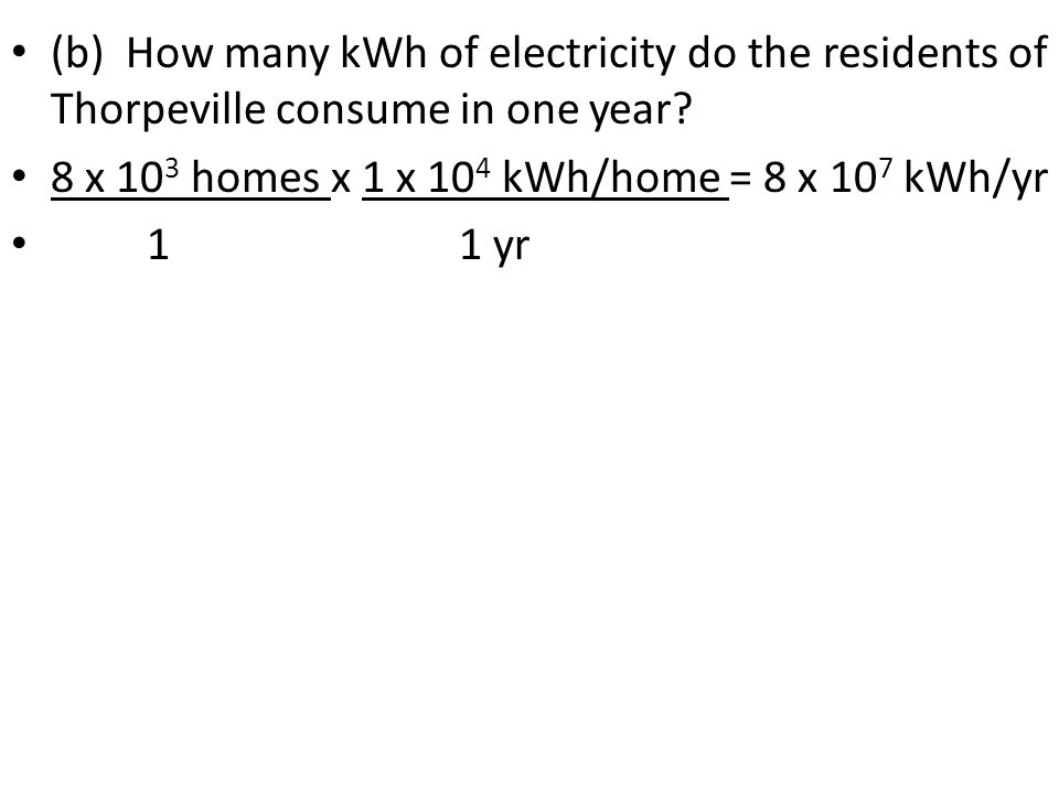 (b) How many kWh of electricity do the residents of Thorpeville consume in one year? 8 x 10 3 homes x 1 x 10 4 kWh/home = 8 x 10 7 kWh/yr 1 1 yr