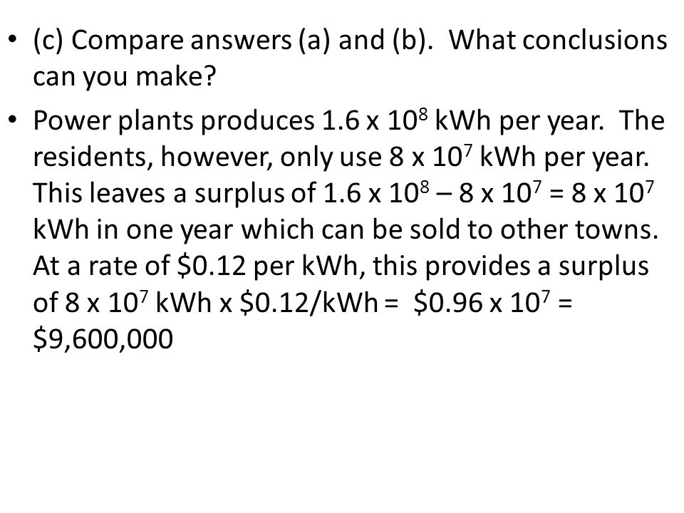 (c) Compare answers (a) and (b). What conclusions can you make? Power plants produces 1.6 x 10 8 kWh per year. The residents, however, only use 8 x 10