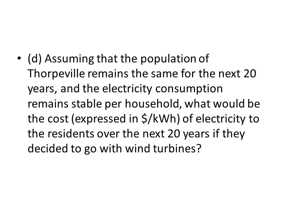 (d) Assuming that the population of Thorpeville remains the same for the next 20 years, and the electricity consumption remains stable per household, what would be the cost (expressed in $/kWh) of electricity to the residents over the next 20 years if they decided to go with wind turbines?