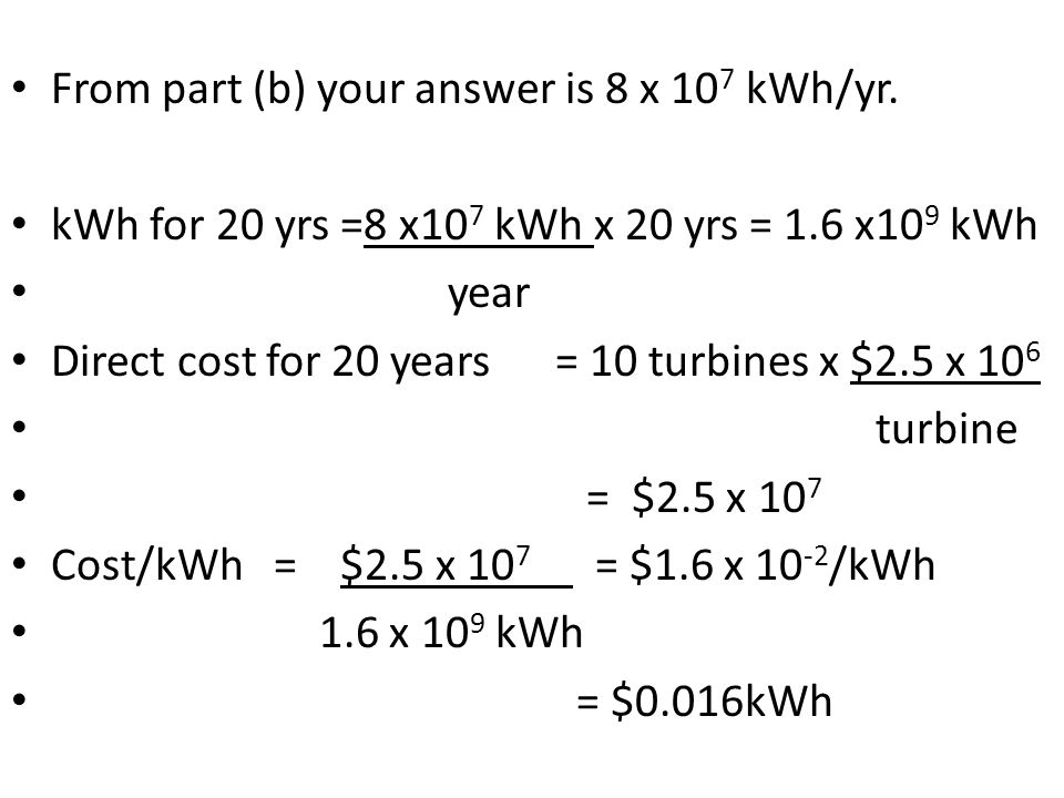 From part (b) your answer is 8 x 10 7 kWh/yr. kWh for 20 yrs =8 x10 7 kWh x 20 yrs = 1.6 x10 9 kWh year Direct cost for 20 years = 10 turbines x $2.5