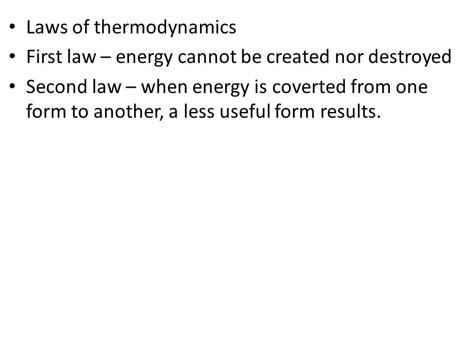 Laws of thermodynamics First law – energy cannot be created nor destroyed Second law – when energy is coverted from one form to another, a less useful