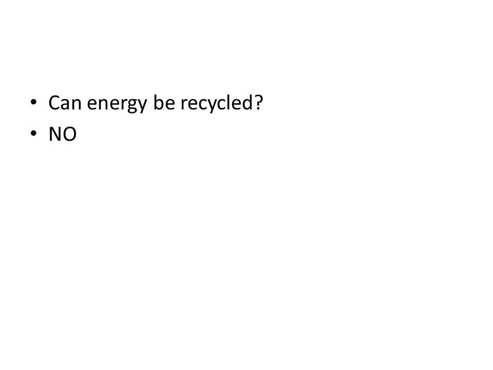 Can energy be recycled? NO