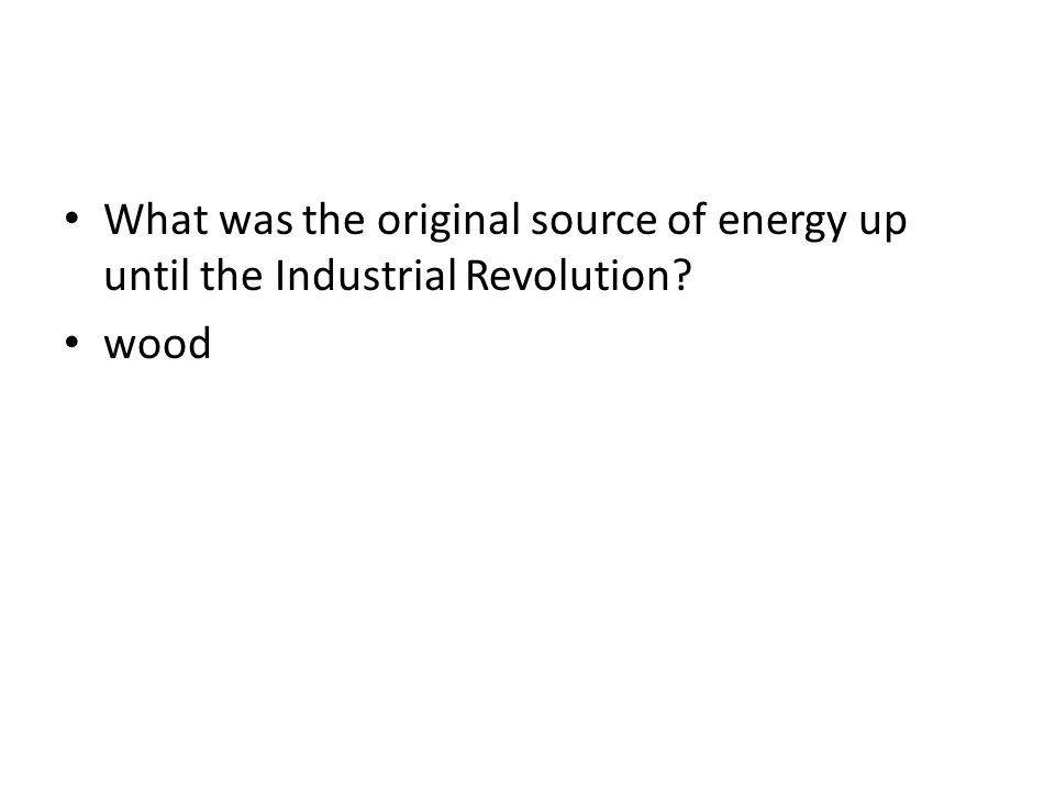 What was the original source of energy up until the Industrial Revolution? wood