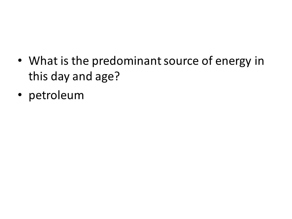 What is the predominant source of energy in this day and age? petroleum