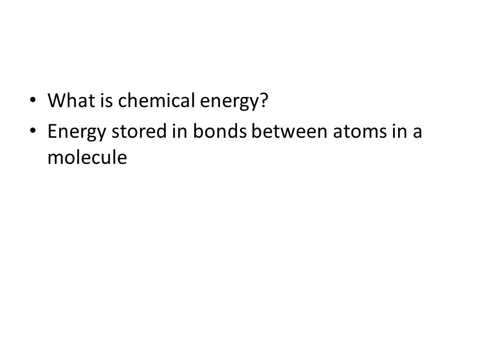 What is chemical energy? Energy stored in bonds between atoms in a molecule