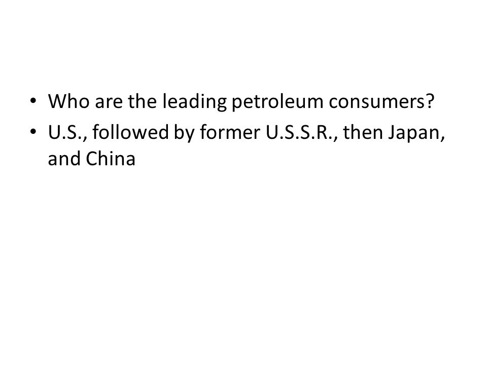 Who are the leading petroleum consumers? U.S., followed by former U.S.S.R., then Japan, and China