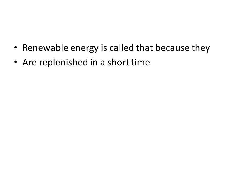 Renewable energy is called that because they Are replenished in a short time