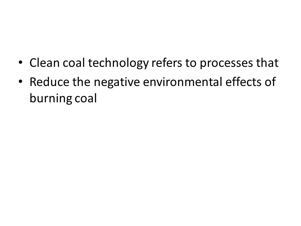 Clean coal technology refers to processes that Reduce the negative environmental effects of burning coal