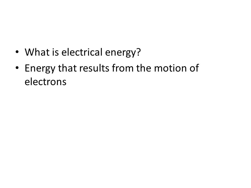 What is electrical energy? Energy that results from the motion of electrons