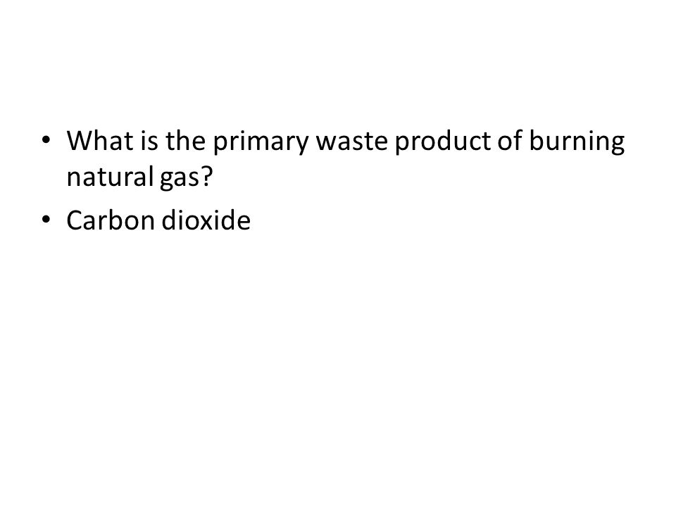 What is the primary waste product of burning natural gas? Carbon dioxide